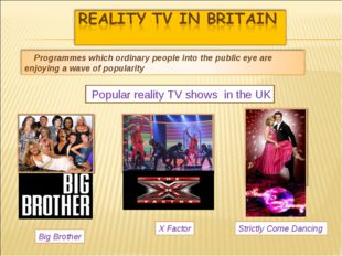 Popular reality TV shows in the UK Big Brother Strictly Come Dancing X Factor