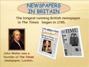 The longest running British newspaper is The Times began in 1785. John Walte