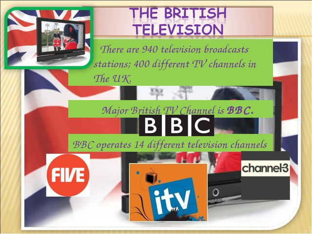 Major British TV Channel is BBC. There are 940 television broadcasts station...