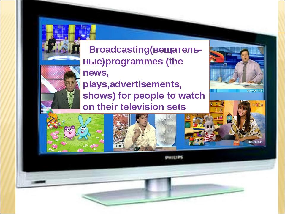 What is TV ? Broadcasting(вещатель-ные)programmes (the news, plays,advertisem...