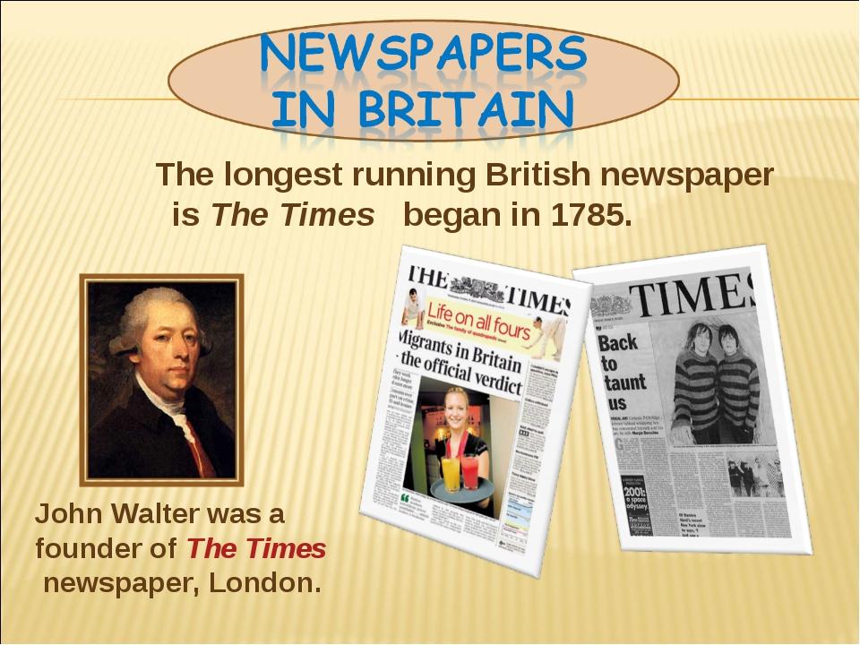 The longest running British newspaper is The Times began in 1785. John Walte...