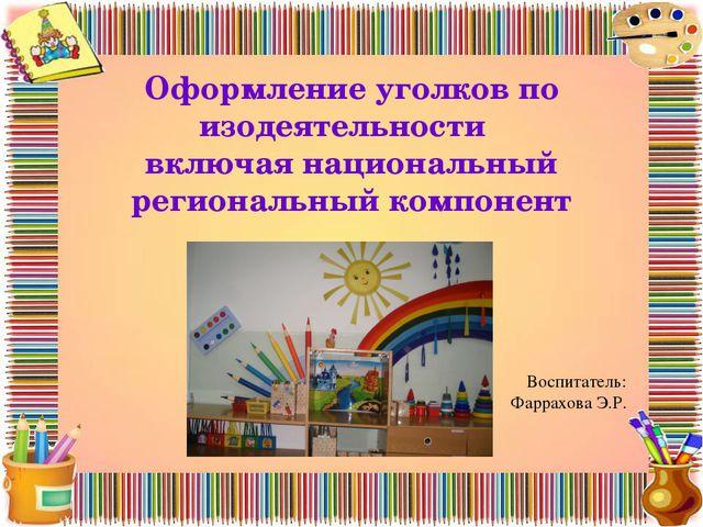 Воспитатель: Фаррахова Э.Р. Оформление уголков по изодеятельности включая на...