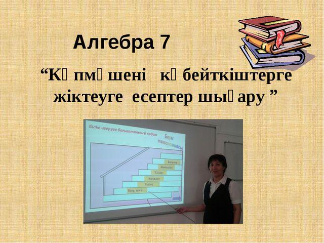 """Алгебра 7 """"Көпмүшені көбейткіштерге жіктеуге есептер шығару """""""