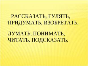 РАССКАЗАТЬ, ГУЛЯТЬ, ПРИДУМАТЬ, ИЗОБРЕТАТЬ. ДУМАТЬ, ПОНИМАТЬ, ЧИТАТЬ, ПОДСКАЗ
