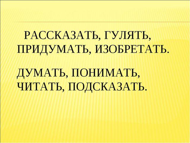 РАССКАЗАТЬ, ГУЛЯТЬ, ПРИДУМАТЬ, ИЗОБРЕТАТЬ. ДУМАТЬ, ПОНИМАТЬ, ЧИТАТЬ, ПОДСКАЗ...