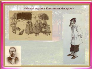«Милый дедушка, Константин Макарыч!»