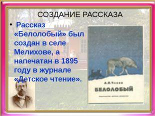 СОЗДАНИЕ РАССКАЗА Рассказ «Белолобый» был создан в селе Мелихове, а напечатан