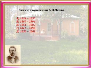 Укажите годы жизни А.П.Чехова: А) 1824 – 1890 Б) 1860 – 1904 В) 1854 – 1902 Г