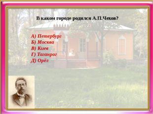 В каком городе родился А.П.Чехов? А) Петербург Б) Москва В) Киев Г) Таганрог