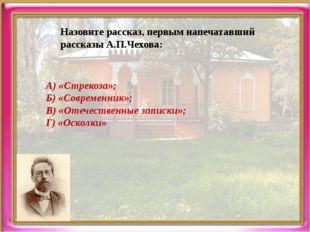 Назовите рассказ, первым напечатавший рассказы А.П.Чехова: А) «Стрекоза»; Б)