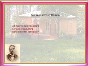 Как звали дедушку Ваньки? А) Константин Иванович Б)Иван Васильевич В)Констант
