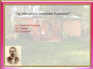 Где находится памятник Каштанке? А) в Санкт-Петербурге Б)В Париже В)В Таганроге