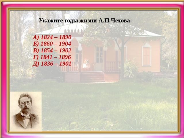 Укажите годы жизни А.П.Чехова: А) 1824 – 1890 Б) 1860 – 1904 В) 1854 – 1902 Г...