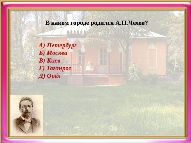 В каком городе родился А.П.Чехов? А) Петербург Б) Москва В) Киев Г) Таганрог...