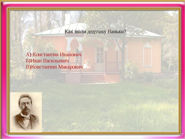 Как звали дедушку Ваньки? А) Константин Иванович Б)Иван Васильевич В)Констант...