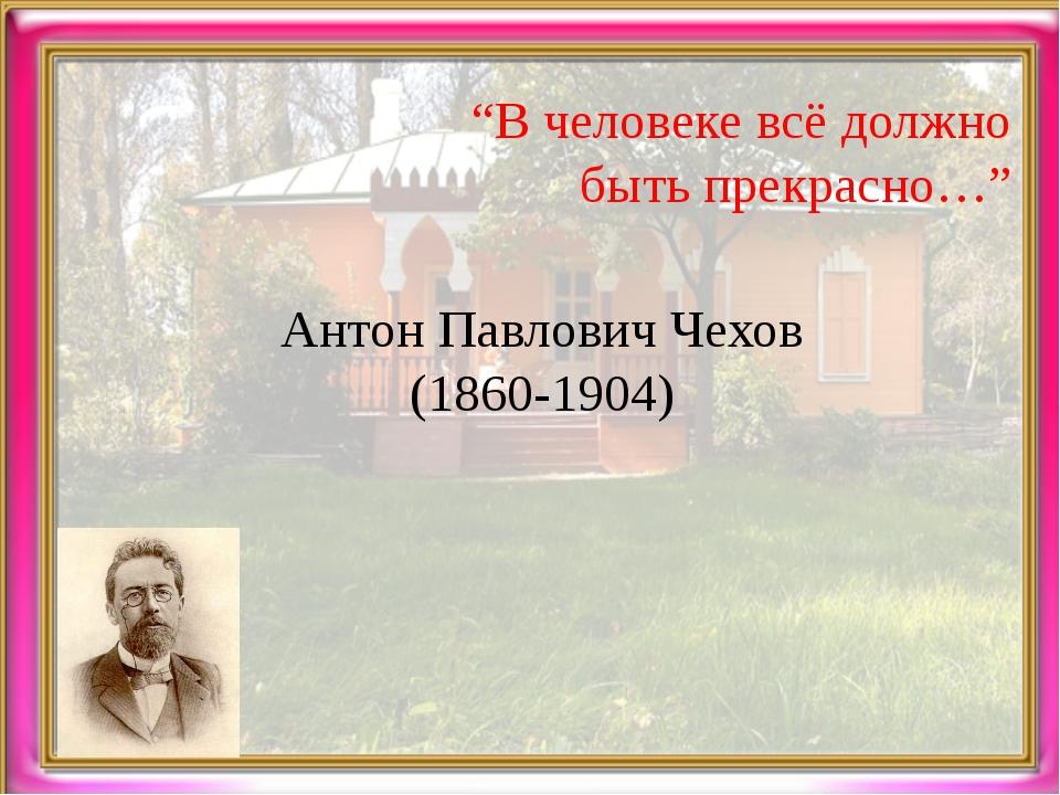 """""""В человеке всё должно быть прекрасно…"""" Антон Павлович Чехов (1860-1904)"""