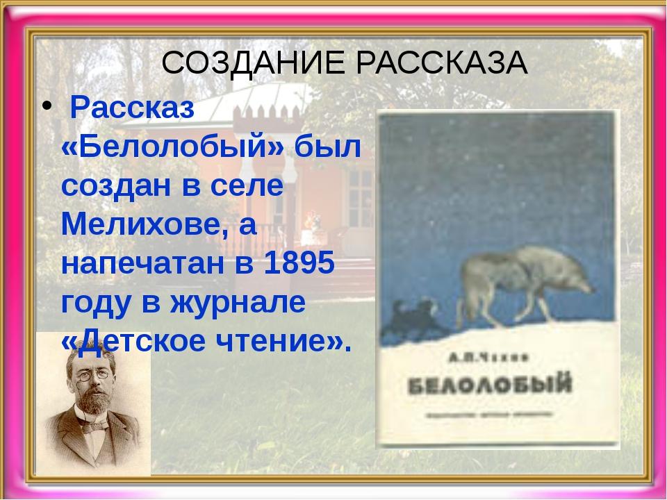 СОЗДАНИЕ РАССКАЗА Рассказ «Белолобый» был создан в селе Мелихове, а напечатан...