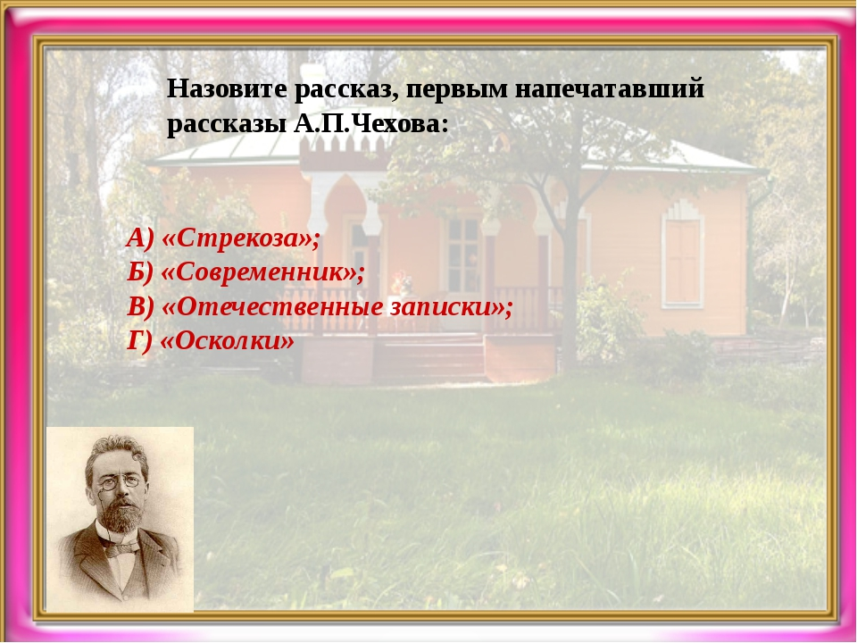 Назовите рассказ, первым напечатавший рассказы А.П.Чехова: А) «Стрекоза»; Б)...