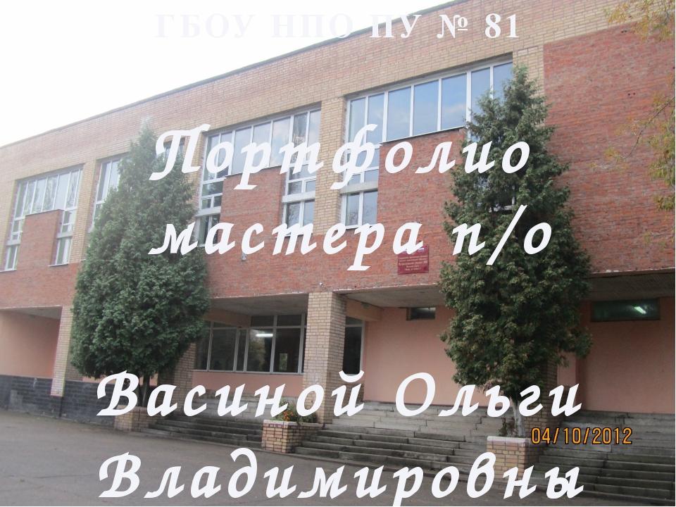 ГБОУ НПО ПУ № 81 Портфолио мастера п/о Васиной Ольги Владимировны