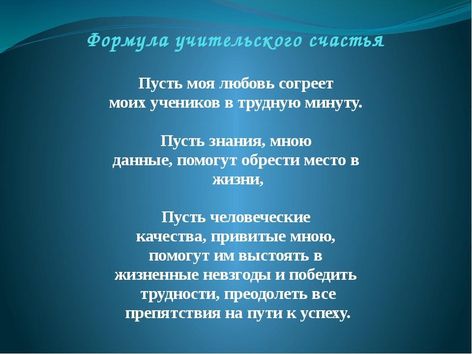 Формула учительского счастья Пусть моя любовь согреет моих учеников в трудную...