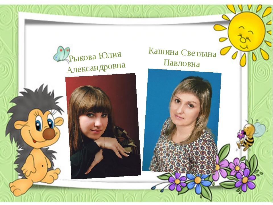 В группе работают Кашина Светлана Павловна Рыкова Юлия Александровна