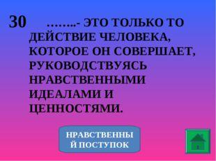 30 ……..- ЭТО ТОЛЬКО ТО ДЕЙСТВИЕ ЧЕЛОВЕКА, КОТОРОЕ ОН СОВЕРШАЕТ, РУКОВОДСТВУЯС