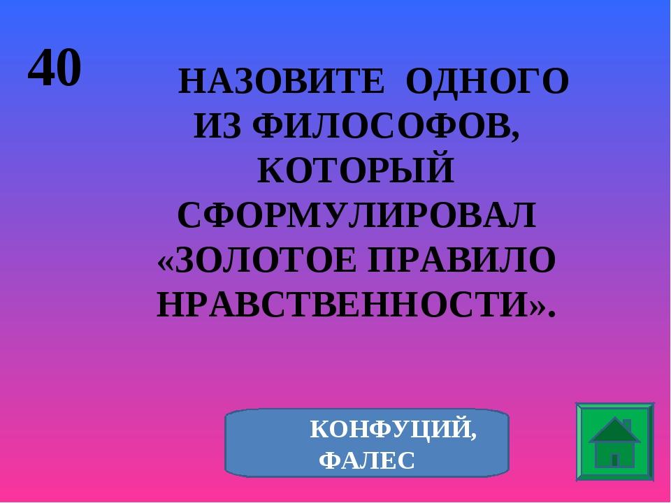 40 НАЗОВИТЕ ОДНОГО ИЗ ФИЛОСОФОВ, КОТОРЫЙ СФОРМУЛИРОВАЛ «ЗОЛОТОЕ ПРАВИЛО НРАВС...