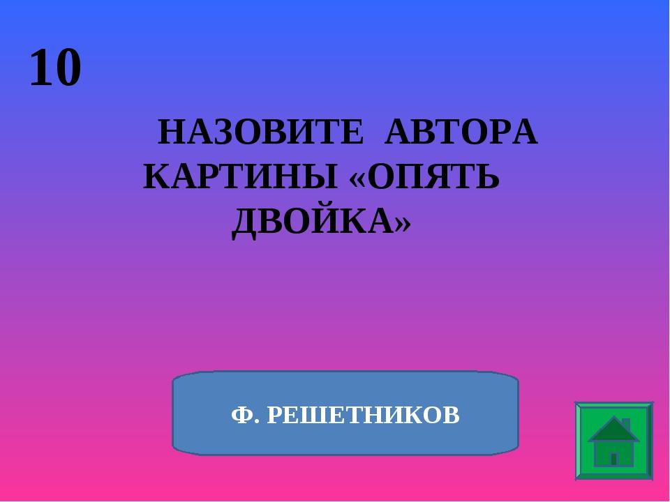 10 НАЗОВИТЕ АВТОРА КАРТИНЫ «ОПЯТЬ ДВОЙКА» Ф. РЕШЕТНИКОВ