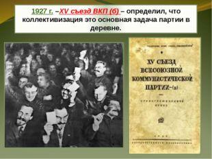 1927 г. –XV съезд ВКП (б) – определил, что коллективизация это основная задач