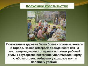 Колхозное крестьянство Положение в деревне было более сложным, нежели в город