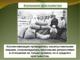 Коллективизация проводилась насильственными мерами, сопровождалась массовыми