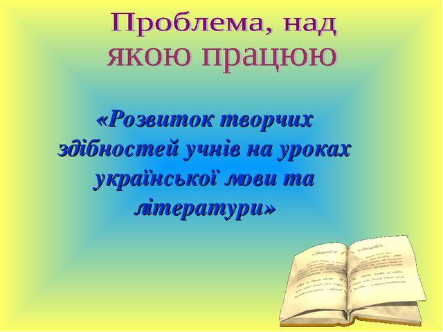 «Розвиток творчих здібностей учнів на уроках української мови та літератури»