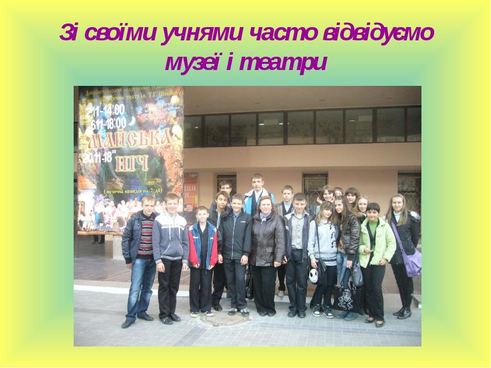 Зі своїми учнями часто відвідуємо музеї і театри