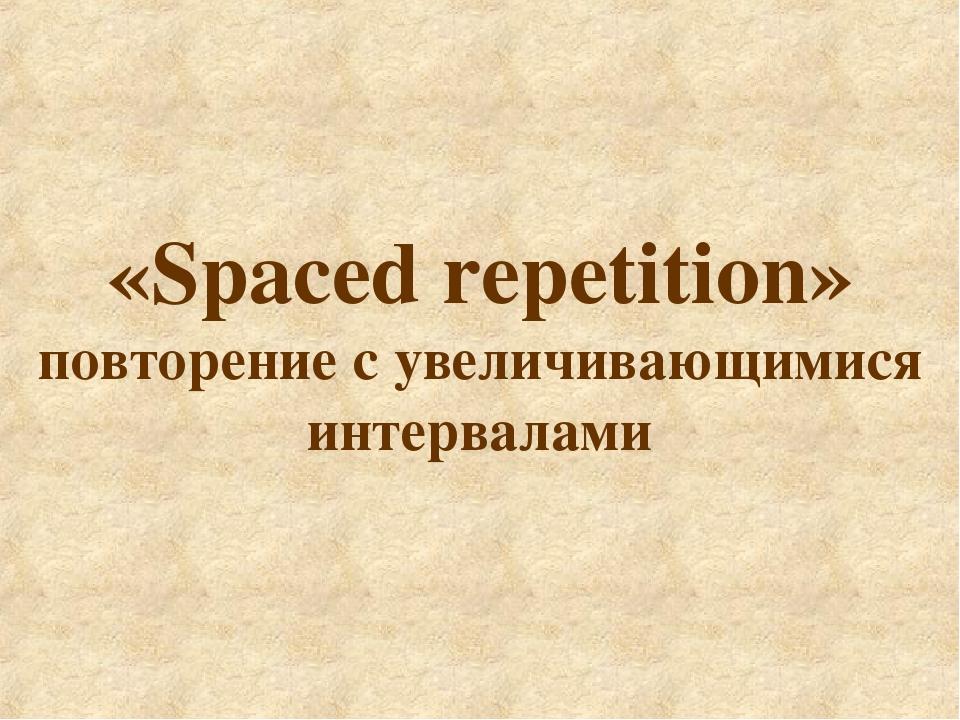 «Spaced repetition» повторение с увеличивающимися интервалами