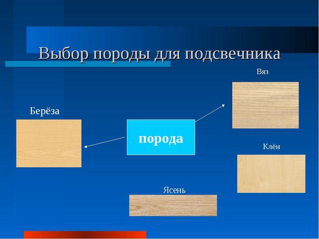 Выбор породы для подсвечника порода Берёза Ясень Клён Вяз