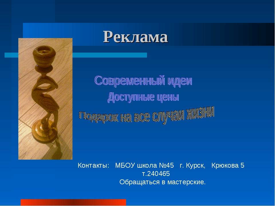 Реклама Контакты: МБОУ школа №45 г. Курск, Крюкова 5 т.240465 Обращаться в ма...