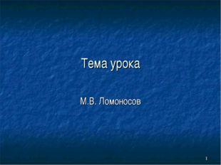 Тема урока М.В. Ломоносов