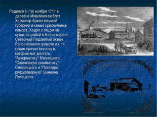 Родился 8 (19) ноября 1711 в деревне Мишлинская близ Холмогор Архангельской г