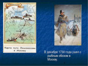 В декабре 1730 года ушел с рыбным обозом в Москву.