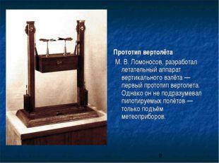 Прототип вертолёта М.В.Ломоносов, разработал летательный аппарат вертикальн