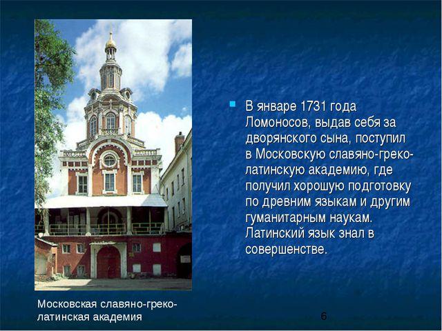 В январе 1731 года Ломоносов, выдав себя за дворянского сына, поступил в Моск...