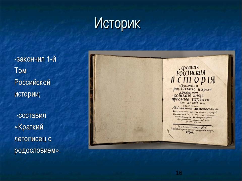 Историк -закончил 1-й Том Российской истории; -составил «Краткий летописец с...