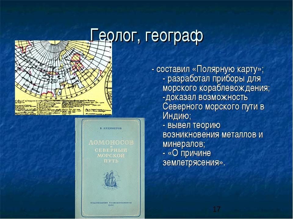 Геолог, географ - составил «Полярную карту»; - разработал приборы для морског...