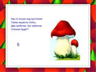 Как-то ночью под кусточком Грибы выросли опять. Два грибочка, три грибочка.