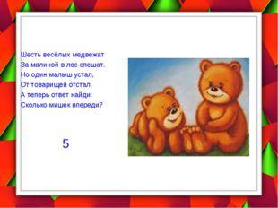 Шесть весёлых медвежат За малиной в лес спешат. Но один малыш устал, От това