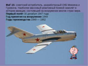 МиГ-15- советский истребитель, разработанный ОКБ Микояна и Гуревича. Наиболее