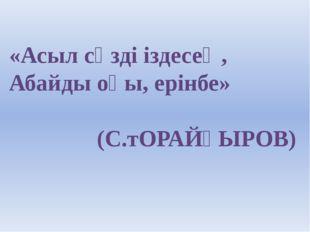 «Асыл сөзді іздесең, Абайды оқы, ерінбе» (С.тОРАЙҒЫРОВ)