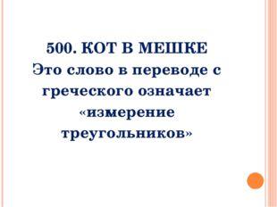 500. Кот в мешке Слово которым обозначается это понятие, в переводе с гречес