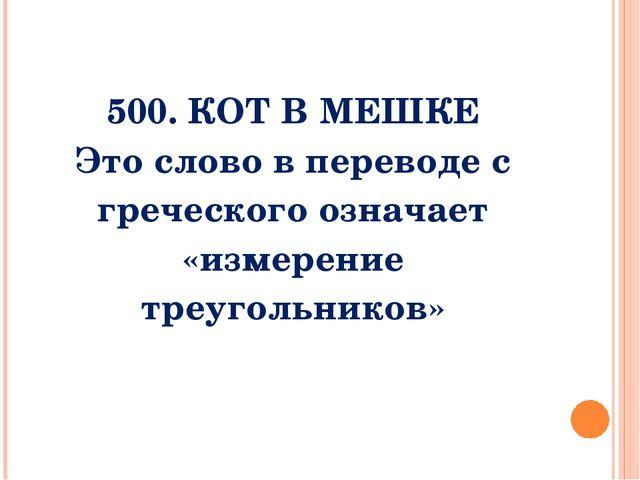 500. Кот в мешке Слово которым обозначается это понятие, в переводе с гречес...