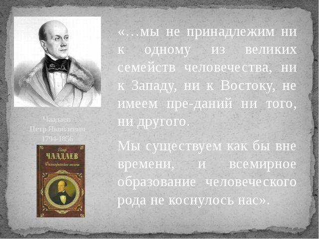 Чаадаев Петр Яковлевич 1794-1856 «…мы не принадлежим ни к одному из великих с...